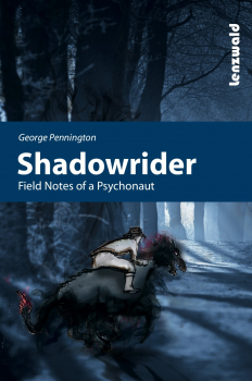 George Pennington: Shadowrider, Field Notes of a Psychonaut
